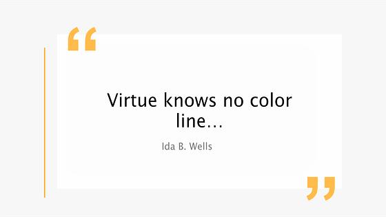 Virtue knows no color line..  Ida B. Wells quote